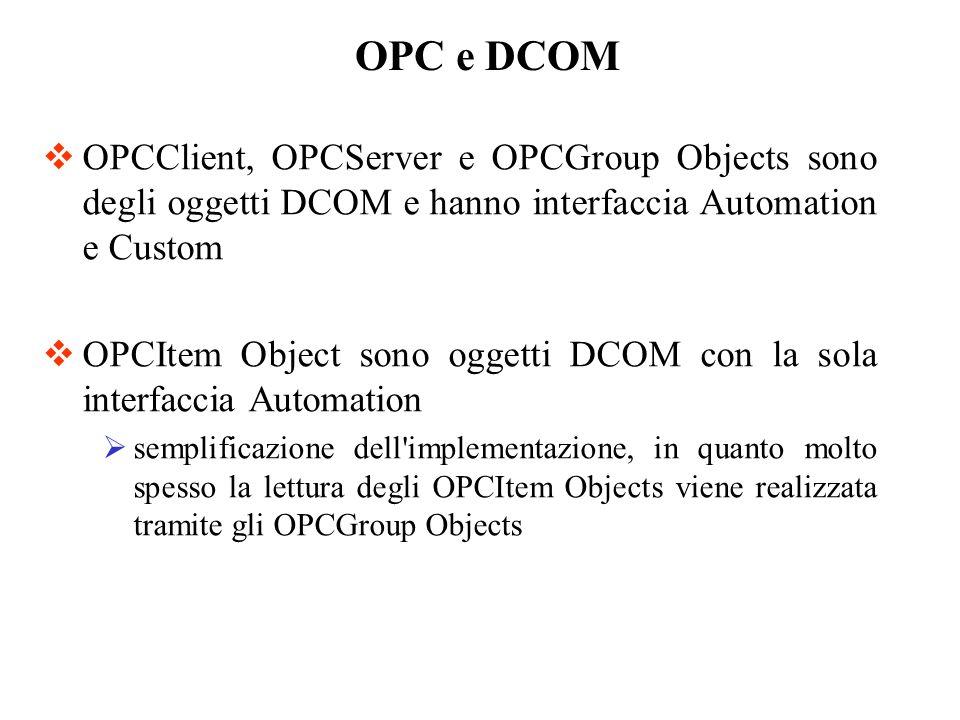 OPCClient, OPCServer e OPCGroup Objects sono degli oggetti DCOM e hanno interfaccia Automation e Custom OPCItem Object sono oggetti DCOM con la sola i