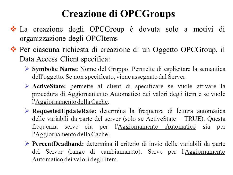 La creazione degli OPCGroup è dovuta solo a motivi di organizzazione degli OPCItems Per ciascuna richiesta di creazione di un Oggetto OPCGroup, il Dat