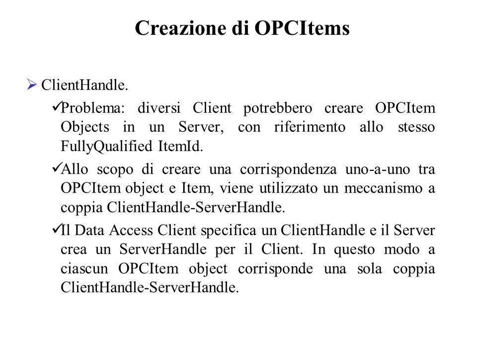ClientHandle. Problema: diversi Client potrebbero creare OPCItem Objects in un Server, con riferimento allo stesso FullyQualified ItemId. Allo scopo d