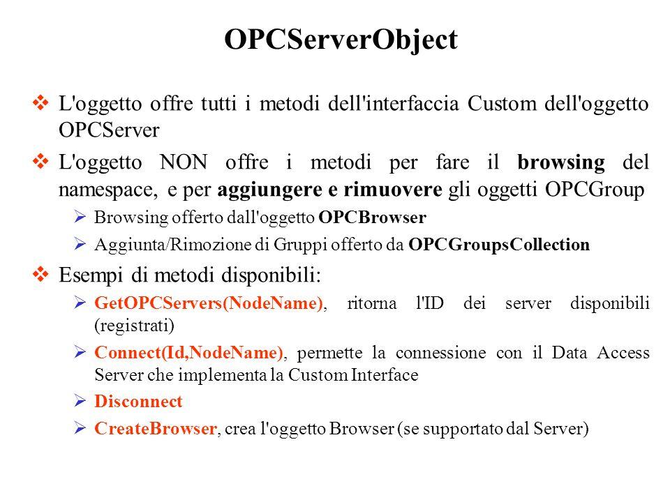 L'oggetto offre tutti i metodi dell'interfaccia Custom dell'oggetto OPCServer L'oggetto NON offre i metodi per fare il browsing del namespace, e per a