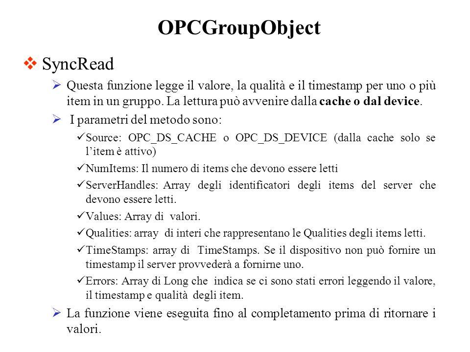 SyncRead Questa funzione legge il valore, la qualità e il timestamp per uno o più item in un gruppo. La lettura può avvenire dalla cache o dal device.