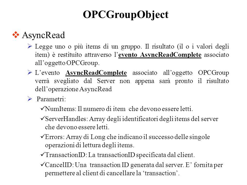 AsyncRead Legge uno o più items di un gruppo. Il risultato (il o i valori degli item) è restituito attraverso levento AsyncReadComplete associato allo