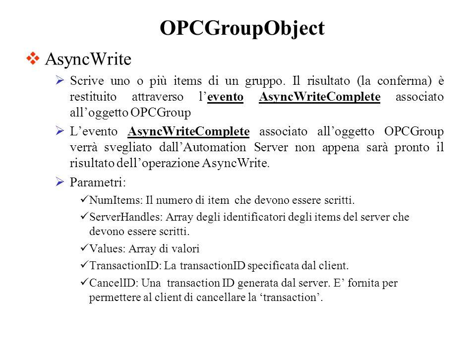 AsyncWrite Scrive uno o più items di un gruppo. Il risultato (la conferma) è restituito attraverso levento AsyncWriteComplete associato alloggetto OPC