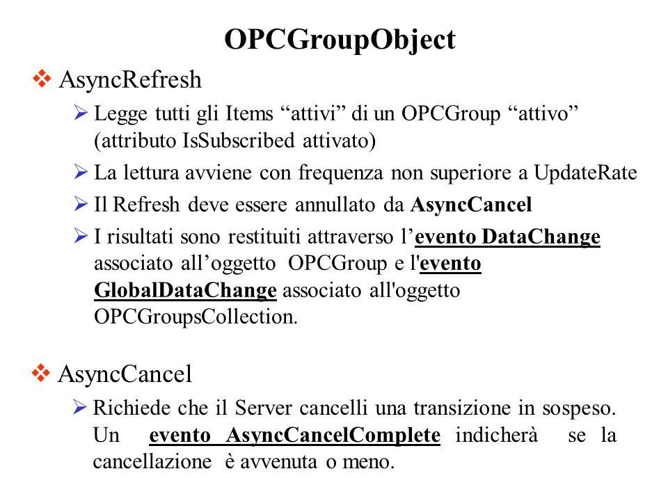 AsyncRefresh Legge tutti gli Items attivi di un OPCGroup attivo (attributo IsSubscribed attivato) La lettura avviene con frequenza non superiore a Upd