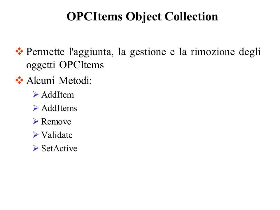Permette l'aggiunta, la gestione e la rimozione degli oggetti OPCItems Alcuni Metodi: AddItem AddItems Remove Validate SetActive OPCItems Object Colle