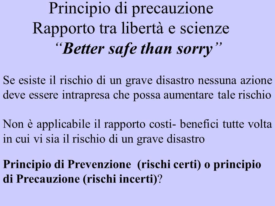 Principio di precauzione Rapporto tra libertà e scienze Better safe than sorry Se esiste il rischio di un grave disastro nessuna azione deve essere in
