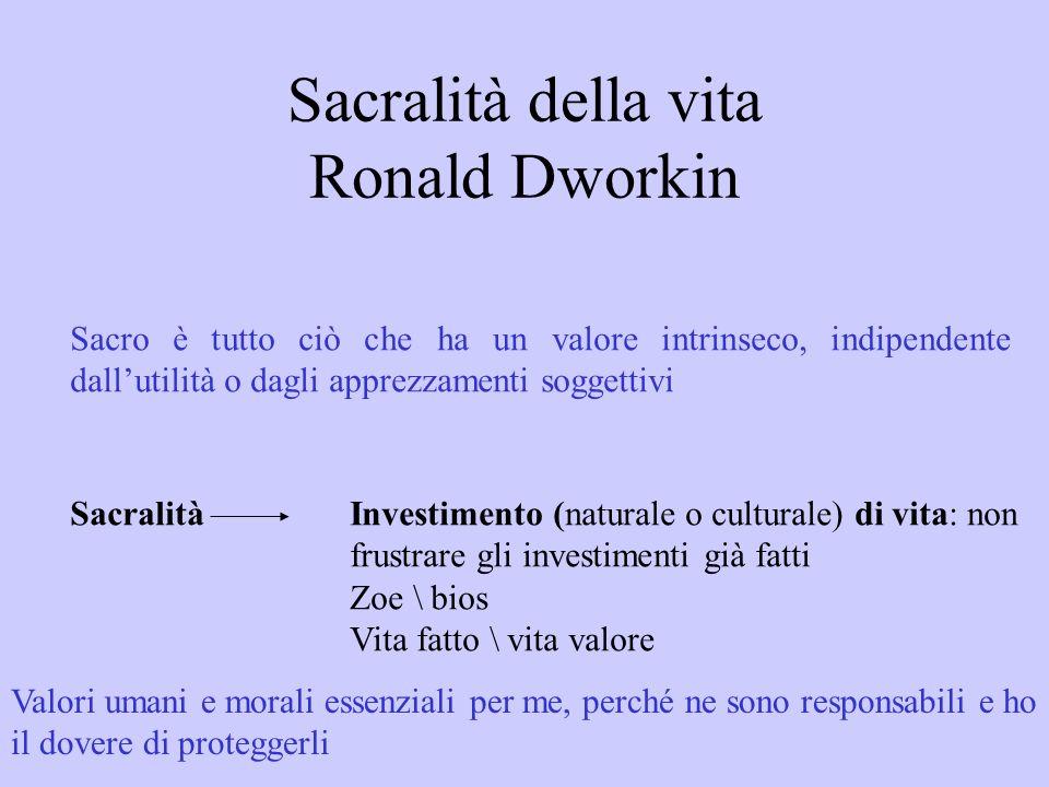 Sacralità della vita Ronald Dworkin Sacro è tutto ciò che ha un valore intrinseco, indipendente dallutilità o dagli apprezzamenti soggettivi Sacralità
