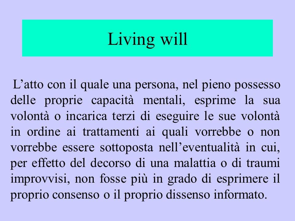 Living will Latto con il quale una persona, nel pieno possesso delle proprie capacità mentali, esprime la sua volontà o incarica terzi di eseguire le