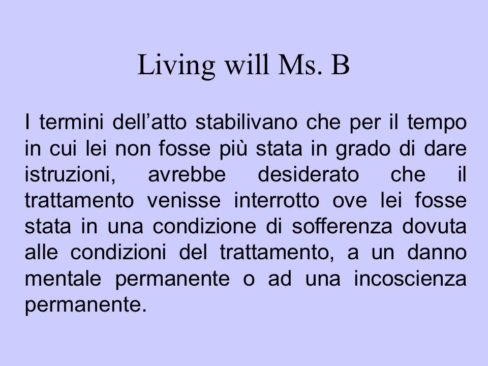 Living will Ms. B I termini dellatto stabilivano che per il tempo in cui lei non fosse più stata in grado di dare istruzioni, avrebbe desiderato che i
