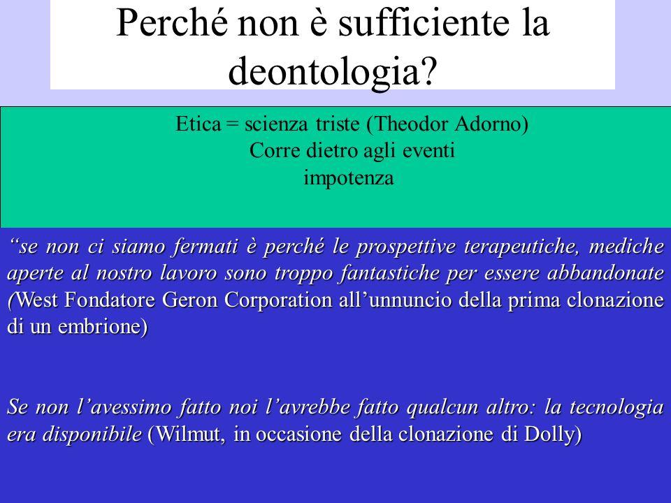 Perché non è sufficiente la deontologia? Etica = scienza triste (Theodor Adorno) Corre dietro agli eventi impotenza se non ci siamo fermati è perché l