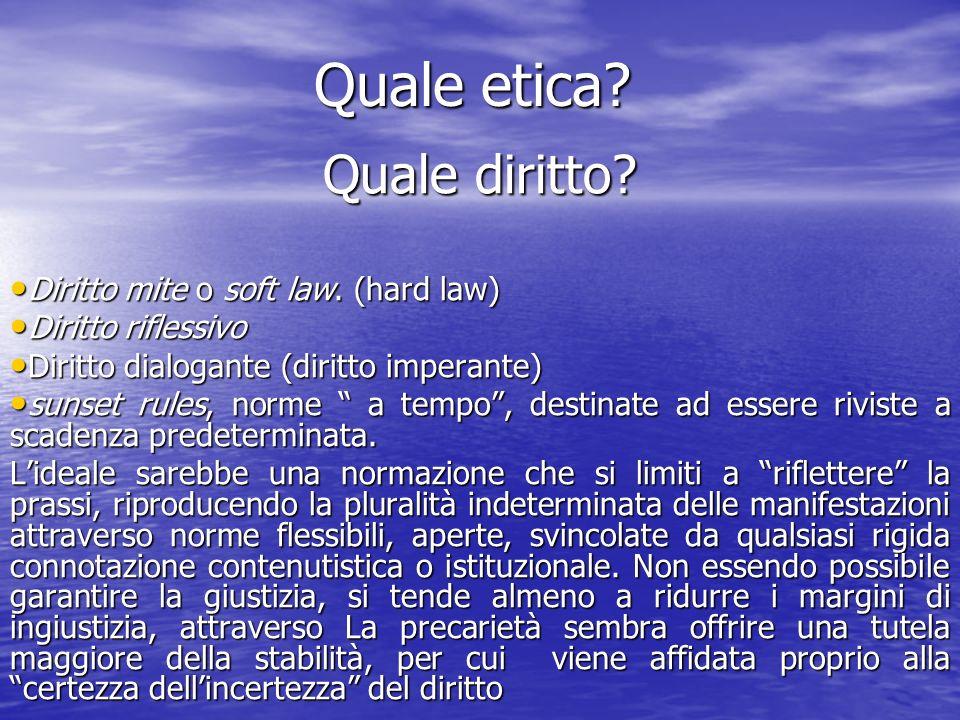 Quale etica? Quale diritto? Diritto mite o soft law. (hard law) Diritto mite o soft law. (hard law) Diritto riflessivo Diritto riflessivo Diritto dial