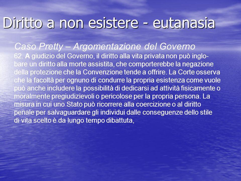 Diritto a non esistere - eutanasia Caso Pretty – Argomentazione del Governo 62. A giudizio del Governo, il diritto alla vita privata non può inglo- ba