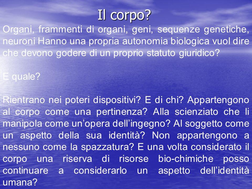 Il corpo? Organi, frammenti di organi, geni, sequenze genetiche, neuroni Hanno una propria autonomia biologica vuol dire che devono godere di un propr