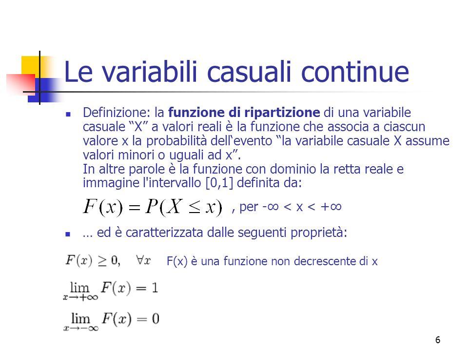 7 Le variabili casuali continue Una volta definita la funzione ripartizione, è importante definire pure la funzione di densità di probabilità di una variabile continua.