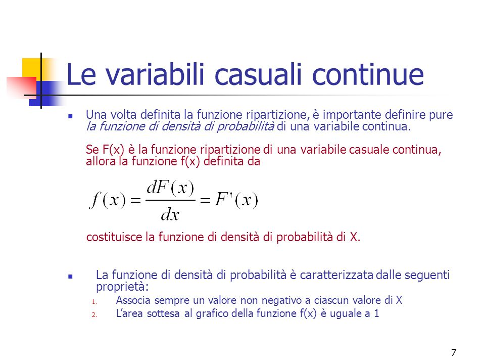 8 Le variabili casuali continue Definite la funzione di ripartizione e la funzione di densità di probabilità è possibile illustrare la procedura che consente di associare i valori di probabilità ad una variabile casuale continua.