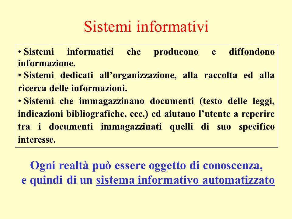 Sistemi informativi Ogni realtà può essere oggetto di conoscenza, e quindi di un sistema informativo automatizzato Sistemi informatici che producono e