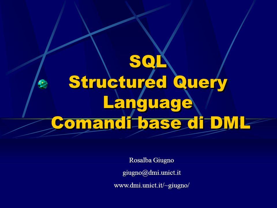 SQL Structured Query Language Comandi base di DML Rosalba Giugno giugno@dmi.unict.it www.dmi.unict.it/~giugno/ Rosalba Giugno giugno@dmi.unict.it www.dmi.unict.it/~giugno/