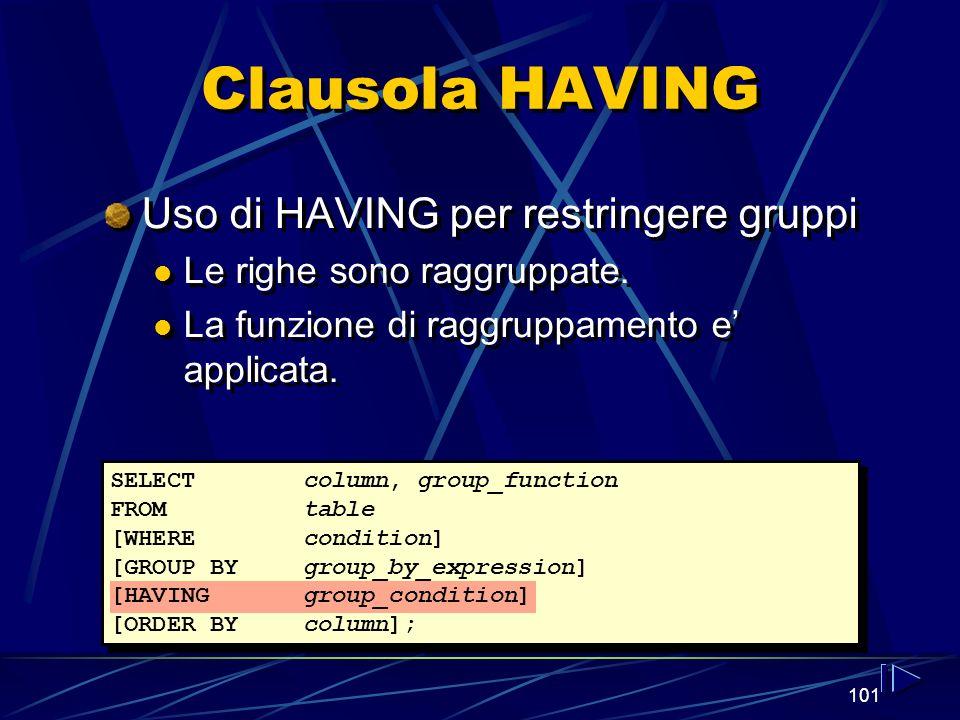 101 Clausola HAVING Uso di HAVING per restringere gruppi Le righe sono raggruppate. La funzione di raggruppamento e applicata. Uso di HAVING per restr