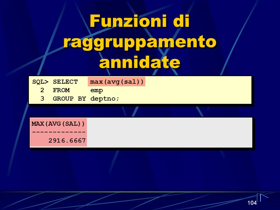 104 Funzioni di raggruppamento annidate SQL> SELECT max(avg(sal)) 2 FROM emp 3 GROUP BY deptno; MAX(AVG(SAL))
