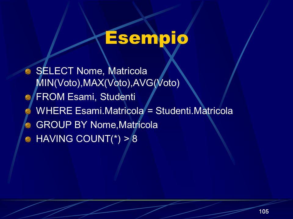 105 Esempio SELECT Nome, Matricola MIN(Voto),MAX(Voto),AVG(Voto) FROM Esami, Studenti WHERE Esami.Matricola = Studenti.Matricola GROUP BY Nome,Matricola HAVING COUNT(*) > 8