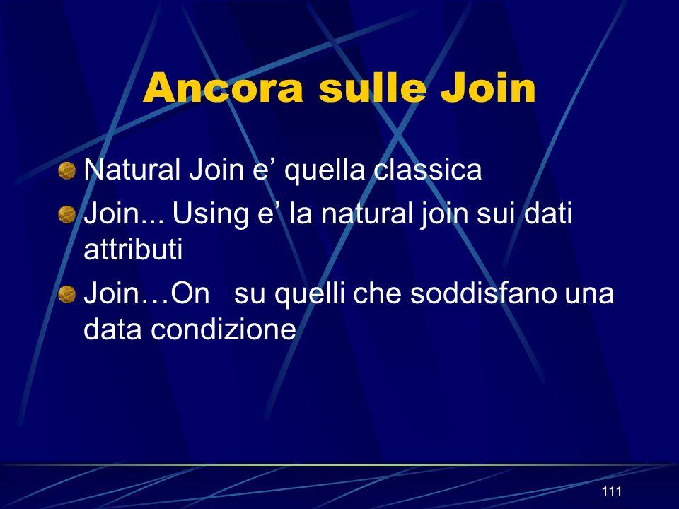 111 Ancora sulle Join Natural Join e quella classica Join... Using e la natural join sui dati attributi Join…On su quelli che soddisfano una data cond