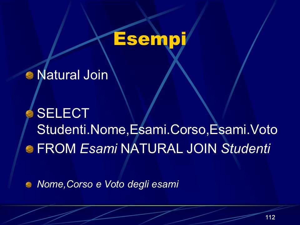 112 Esempi Natural Join SELECT Studenti.Nome,Esami.Corso,Esami.Voto FROM Esami NATURAL JOIN Studenti Nome,Corso e Voto degli esami