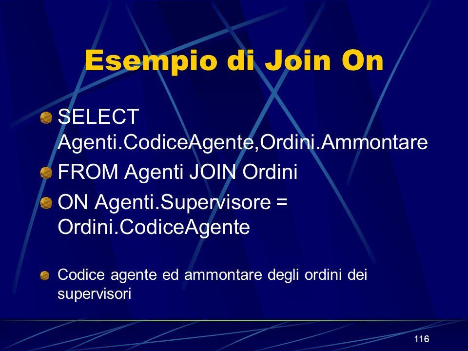 116 Esempio di Join On SELECT Agenti.CodiceAgente,Ordini.Ammontare FROM Agenti JOIN Ordini ON Agenti.Supervisore = Ordini.CodiceAgente Codice agente e