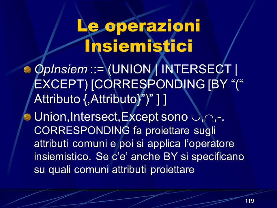 119 Le operazioni Insiemistici OpInsiem ::= (UNION | INTERSECT | EXCEPT) [CORRESPONDING [BY ( Attributo {,Attributo}) ] ] Union,Intersect,Except sono,