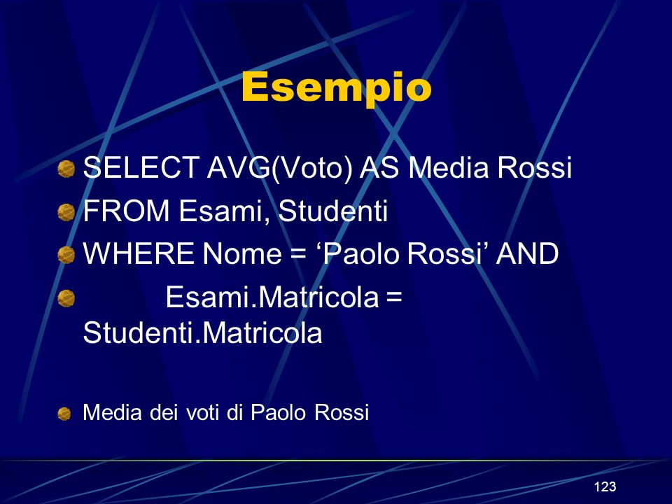 123 Esempio SELECT AVG(Voto) AS Media Rossi FROM Esami, Studenti WHERE Nome = Paolo Rossi AND Esami.Matricola = Studenti.Matricola Media dei voti di Paolo Rossi