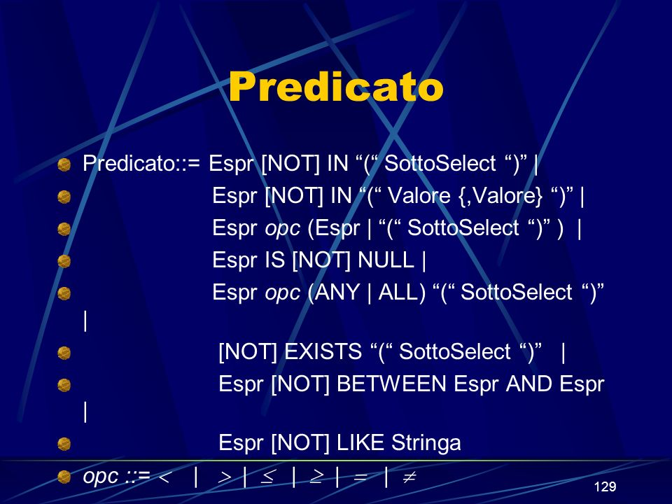 129 Predicato Predicato::= Espr [NOT] IN ( SottoSelect ) | Espr [NOT] IN ( Valore {,Valore} ) | Espr opc (Espr | ( SottoSelect ) ) | Espr IS [NOT] NULL | Espr opc (ANY | ALL) ( SottoSelect ) | [NOT] EXISTS ( SottoSelect ) | Espr [NOT] BETWEEN Espr AND Espr | Espr [NOT] LIKE Stringa opc ::= | | | | |