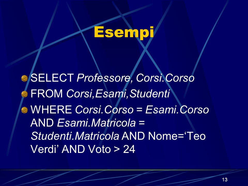 13 Esempi SELECT Professore, Corsi.Corso FROM Corsi,Esami,Studenti WHERE Corsi.Corso = Esami.Corso AND Esami.Matricola = Studenti.Matricola AND Nome=Teo Verdi AND Voto > 24