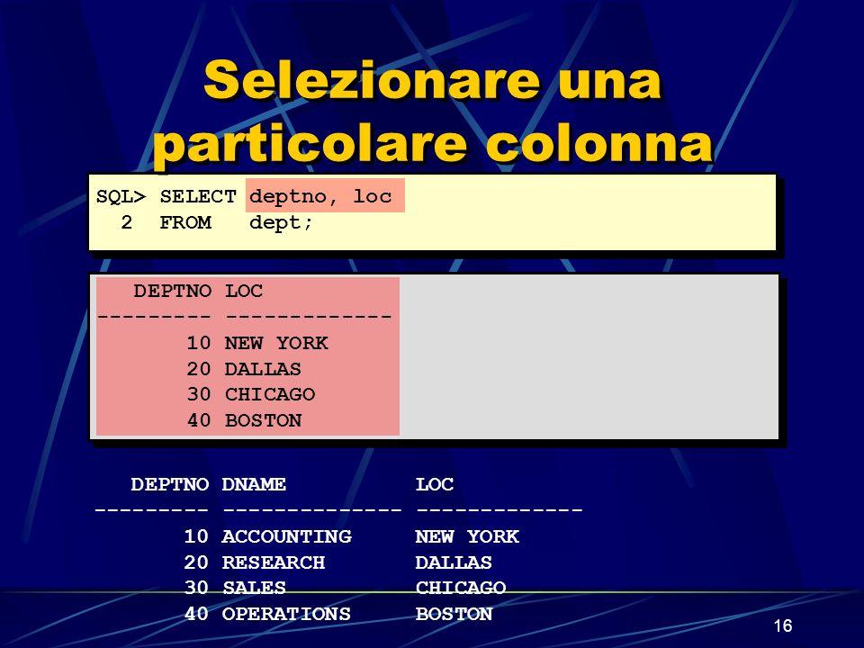 16 Selezionare una particolare colonna DEPTNO LOC --------- ------------- 10 NEW YORK 20 DALLAS 30 CHICAGO 40 BOSTON SQL> SELECT deptno, loc 2 FROM de