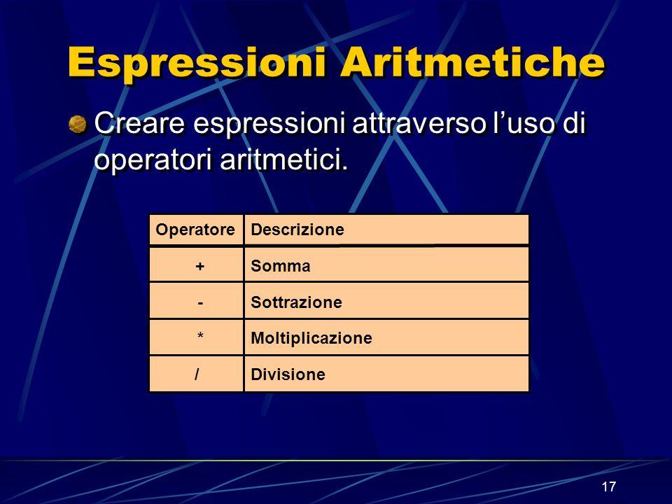 17 Espressioni Aritmetiche Creare espressioni attraverso luso di operatori aritmetici. Operatore + - * / Descrizione Somma Sottrazione Moltiplicazione