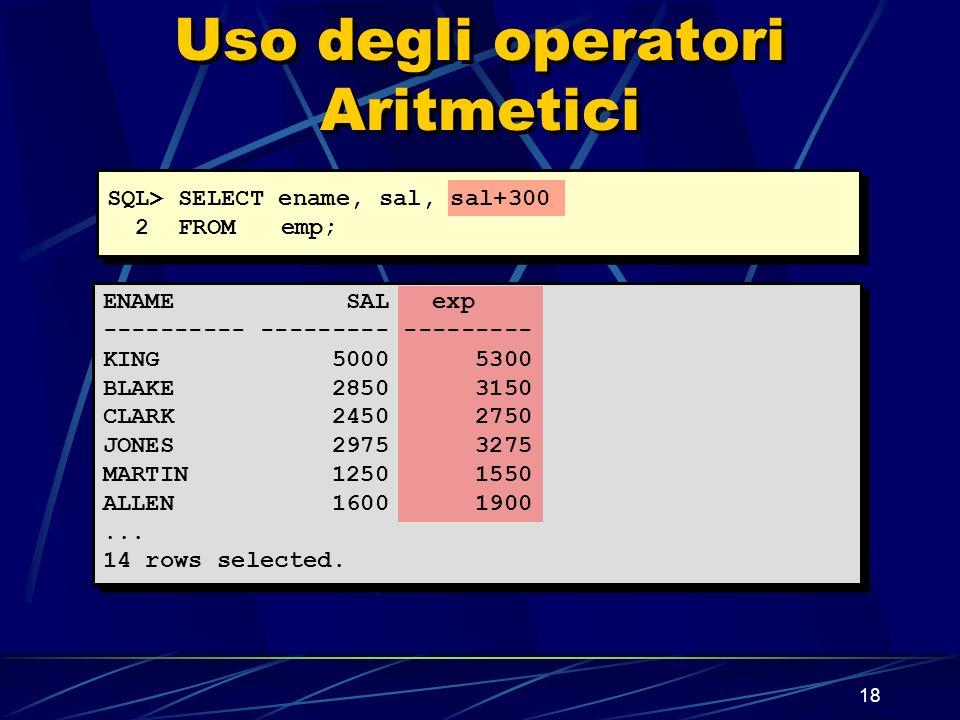 18 Uso degli operatori Aritmetici SQL> SELECT ename, sal, sal+300 2 FROMemp; ENAME SAL exp ---------- --------- --------- KING 5000 5300 BLAKE 2850 3150 CLARK 2450 2750 JONES 2975 3275 MARTIN 1250 1550 ALLEN 1600 1900...