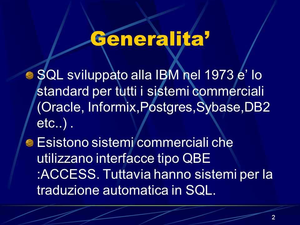 2 Generalita SQL sviluppato alla IBM nel 1973 e lo standard per tutti i sistemi commerciali (Oracle, Informix,Postgres,Sybase,DB2 etc..). Esistono sis