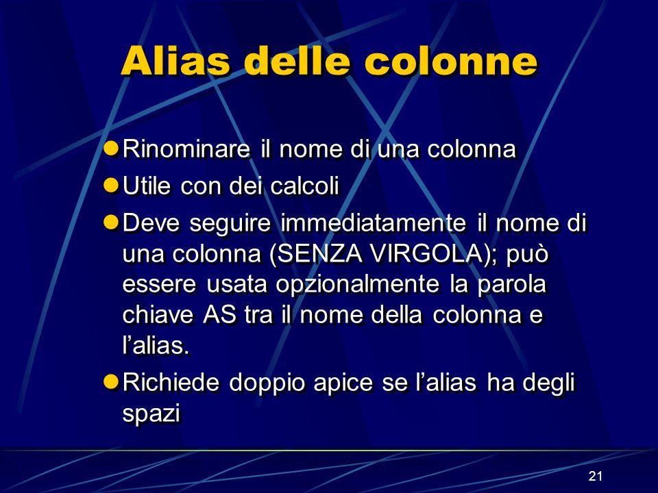 21 Alias delle colonne Rinominare il nome di una colonna Utile con dei calcoli Deve seguire immediatamente il nome di una colonna (SENZA VIRGOLA); può essere usata opzionalmente la parola chiave AS tra il nome della colonna e lalias.