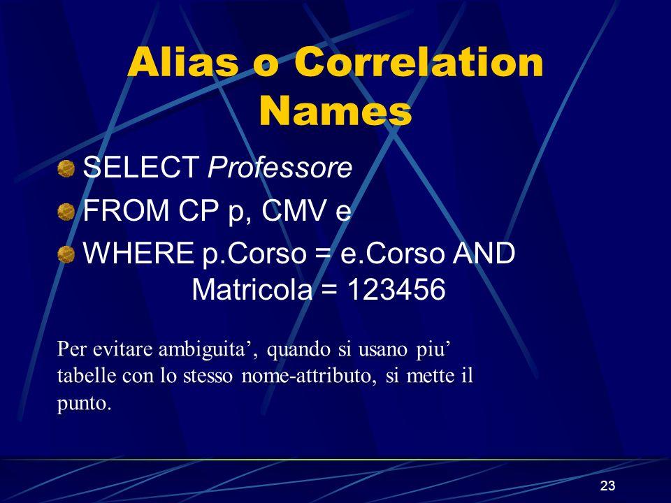 23 Alias o Correlation Names SELECT Professore FROM CP p, CMV e WHERE p.Corso = e.Corso AND Matricola = 123456 Per evitare ambiguita, quando si usano piu tabelle con lo stesso nome-attributo, si mette il punto.