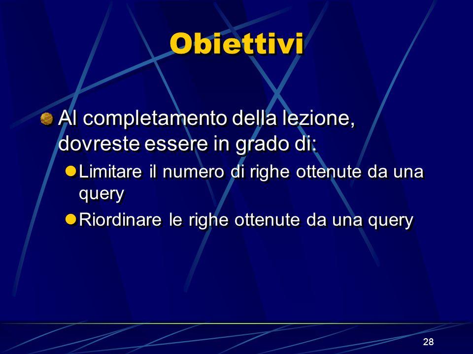 28 Obiettivi Al completamento della lezione, dovreste essere in grado di: Limitare il numero di righe ottenute da una query Riordinare le righe ottenu