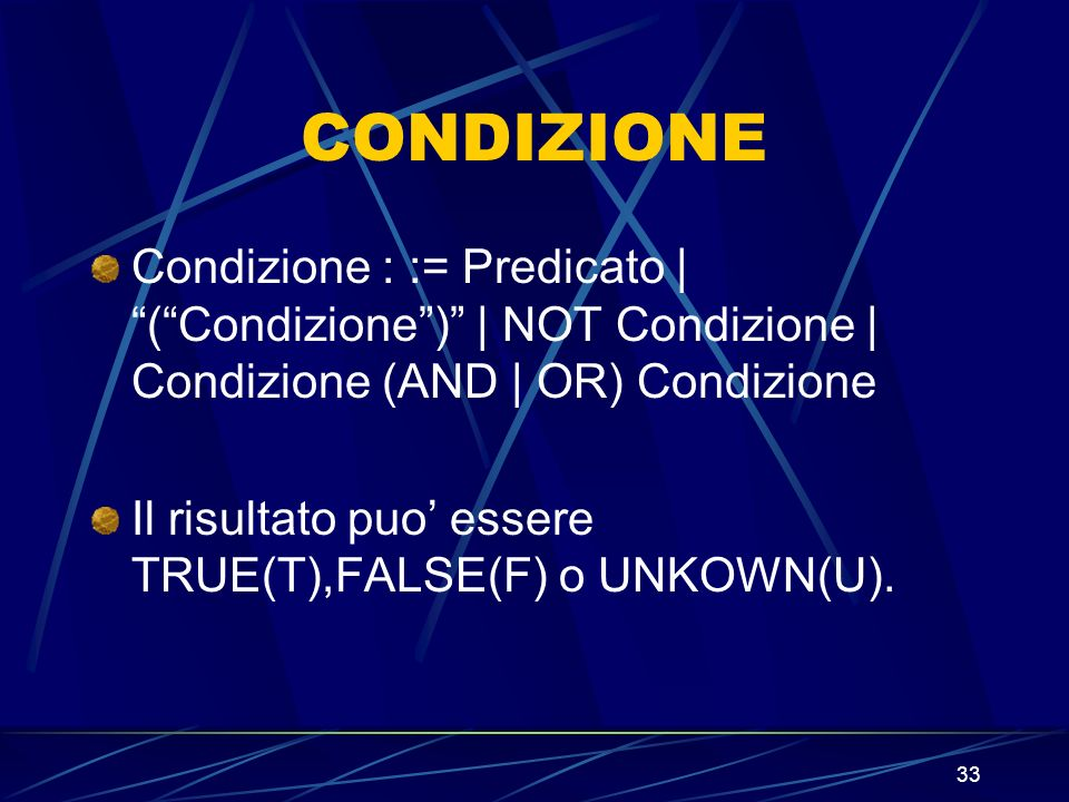 33 CONDIZIONE Condizione : := Predicato | (Condizione) | NOT Condizione | Condizione (AND | OR) Condizione Il risultato puo essere TRUE(T),FALSE(F) o UNKOWN(U).