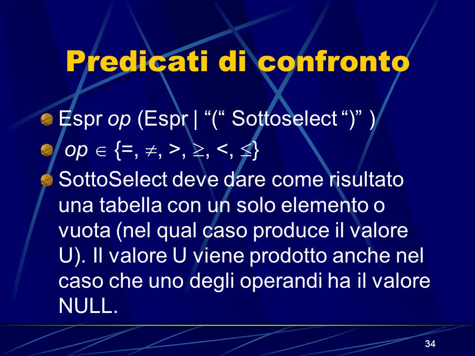 34 Predicati di confronto Espr op (Espr | ( Sottoselect ) ) op {=,, >,, <, } SottoSelect deve dare come risultato una tabella con un solo elemento o vuota (nel qual caso produce il valore U).