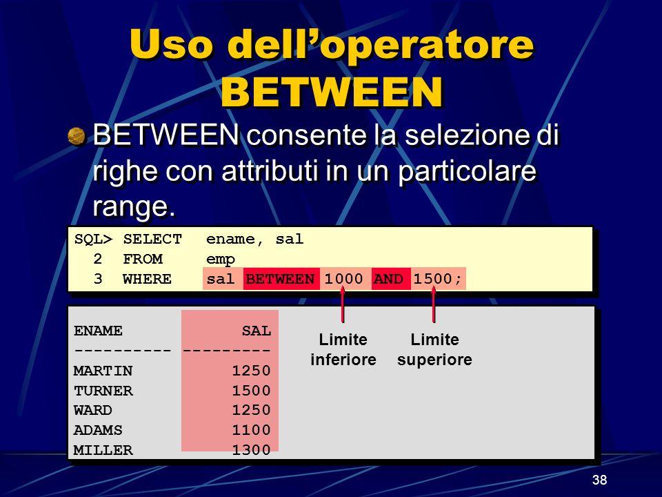 38 Uso delloperatore BETWEEN ENAME SAL ---------- --------- MARTIN 1250 TURNER 1500 WARD 1250 ADAMS 1100 MILLER 1300 SQL> SELECTename, sal 2 FROM emp 3 WHEREsal BETWEEN 1000 AND 1500; Limite inferiore Limite superiore BETWEEN consente la selezione di righe con attributi in un particolare range.