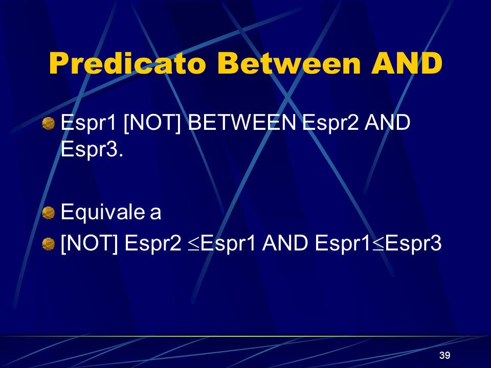 39 Predicato Between AND Espr1 [NOT] BETWEEN Espr2 AND Espr3. Equivale a [NOT] Espr2 Espr1 AND Espr1 Espr3