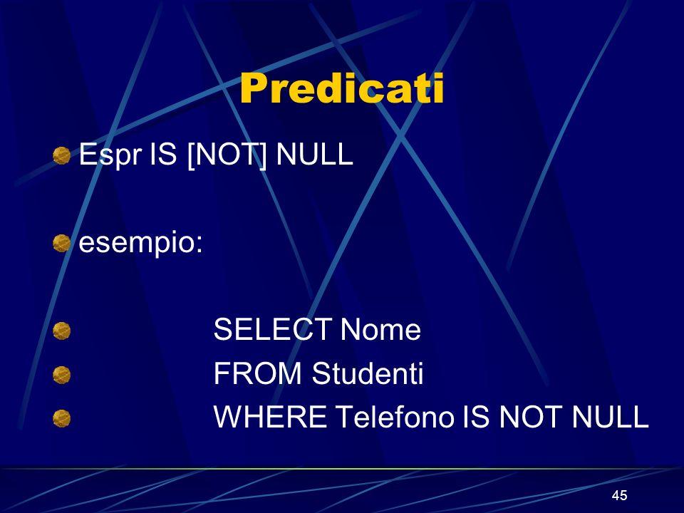 45 Predicati Espr IS [NOT] NULL esempio: SELECT Nome FROM Studenti WHERE Telefono IS NOT NULL