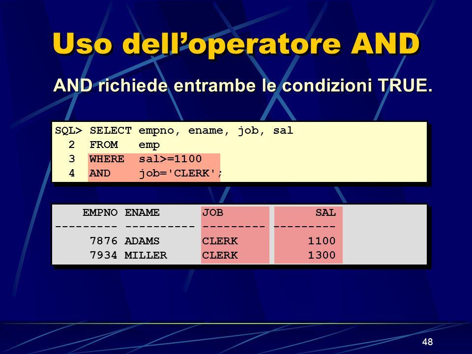 48 Uso delloperatore AND AND richiede entrambe le condizioni TRUE. SQL> SELECT empno, ename, job, sal 2 FROM emp 3 WHERE sal>=1100 4 AND job='CLERK';