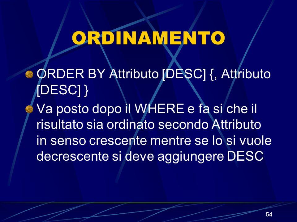 54 ORDINAMENTO ORDER BY Attributo [DESC] {, Attributo [DESC] } Va posto dopo il WHERE e fa si che il risultato sia ordinato secondo Attributo in senso crescente mentre se lo si vuole decrescente si deve aggiungere DESC