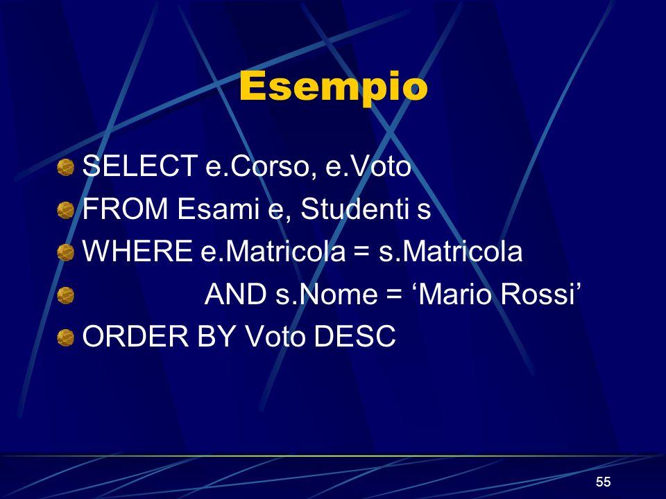 55 Esempio SELECT e.Corso, e.Voto FROM Esami e, Studenti s WHERE e.Matricola = s.Matricola AND s.Nome = Mario Rossi ORDER BY Voto DESC