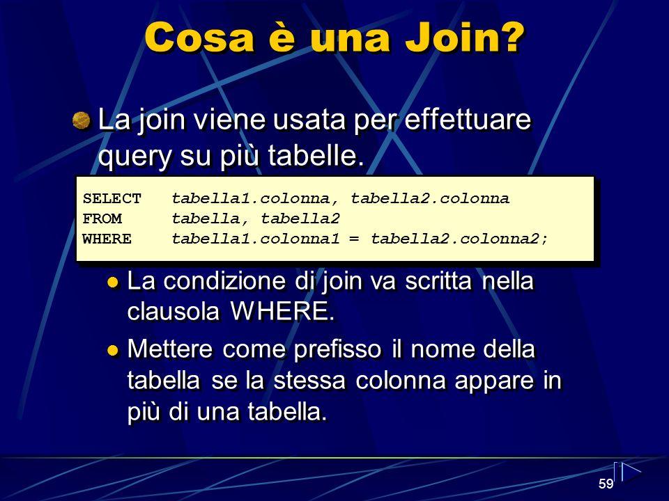 59 Cosa è una Join? La join viene usata per effettuare query su più tabelle. La condizione di join va scritta nella clausola WHERE. Mettere come prefi