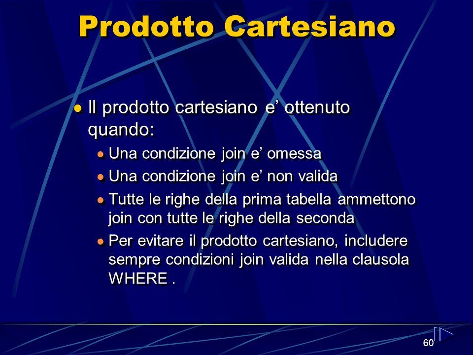 60 Prodotto Cartesiano Il prodotto cartesiano e ottenuto quando: Una condizione join e omessa Una condizione join e non valida Tutte le righe della prima tabella ammettono join con tutte le righe della seconda Per evitare il prodotto cartesiano, includere sempre condizioni join valida nella clausola WHERE.