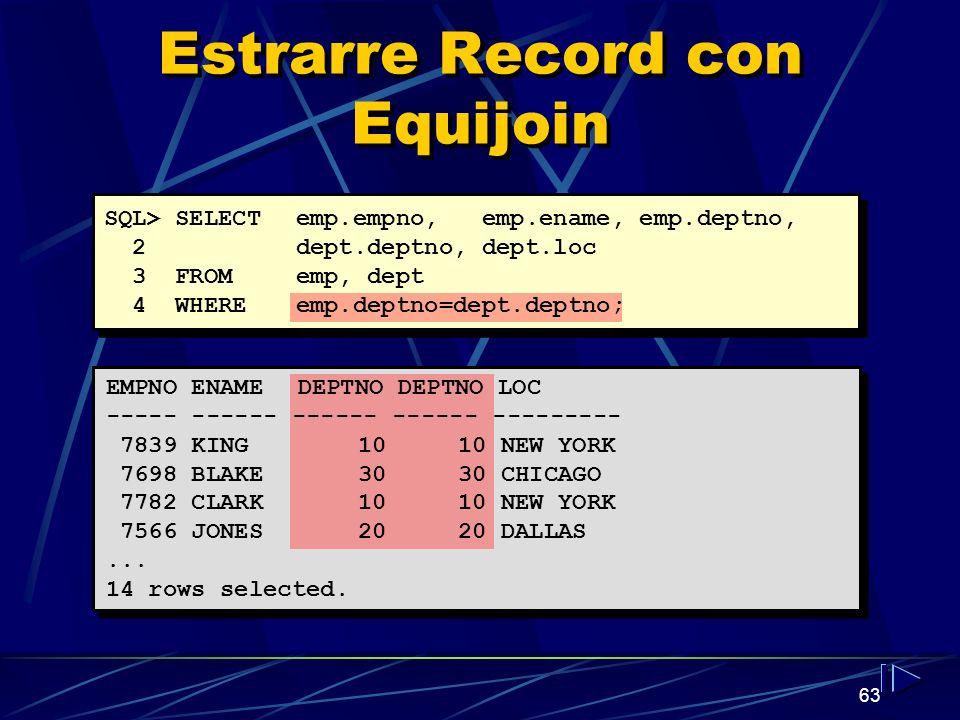 63 Estrarre Record con Equijoin SQL> SELECT emp.empno, emp.ename, emp.deptno, 2dept.deptno, dept.loc 3 FROM emp, dept 4 WHERE emp.deptno=dept.deptno;