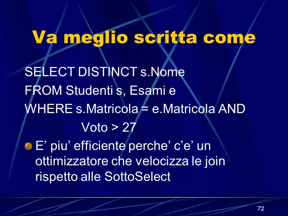 72 Va meglio scritta come SELECT DISTINCT s.Nome FROM Studenti s, Esami e WHERE s.Matricola = e.Matricola AND Voto > 27 E piu efficiente perche ce un ottimizzatore che velocizza le join rispetto alle SottoSelect